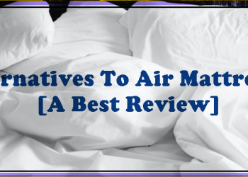 Alternatives To Air Mattresses [A Best Review]